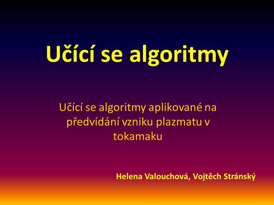 Učící se algoritmy Učící se algoritmy aplikované na předvídání vzniku plazmatu v tokamaku Helena Valouchová, Vojtěch Stránský