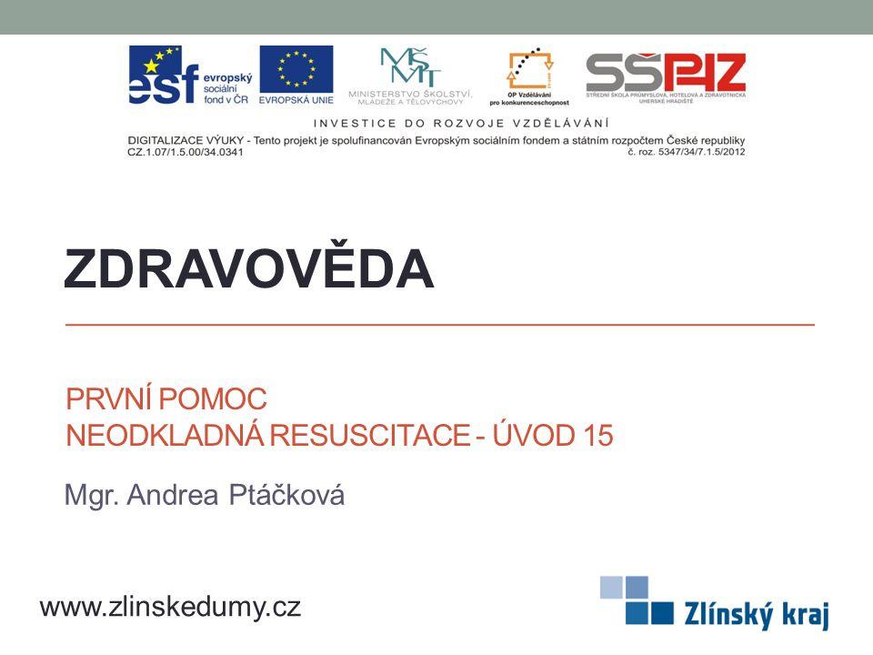 PRVNÍ POMOC NEODKLADNÁ RESUSCITACE - ÚVOD 15 Mgr. Andrea Ptáčková ZDRAVOVĚDA www.zlinskedumy.cz