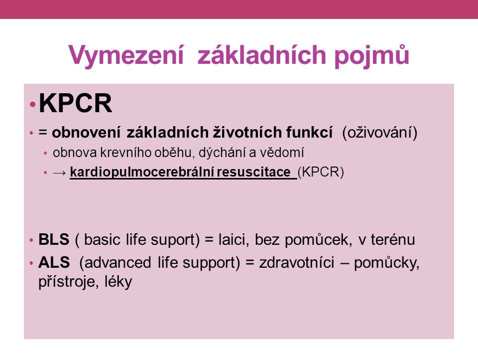 Vymezení základních pojmů KPCR = obnovení základních životních funkcí (oživování) obnova krevního oběhu, dýchání a vědomí → kardiopulmocerebrální resuscitace (KPCR) BLS ( basic life suport) = laici, bez pomůcek, v terénu ALS (advanced life support) = zdravotníci – pomůcky, přístroje, léky