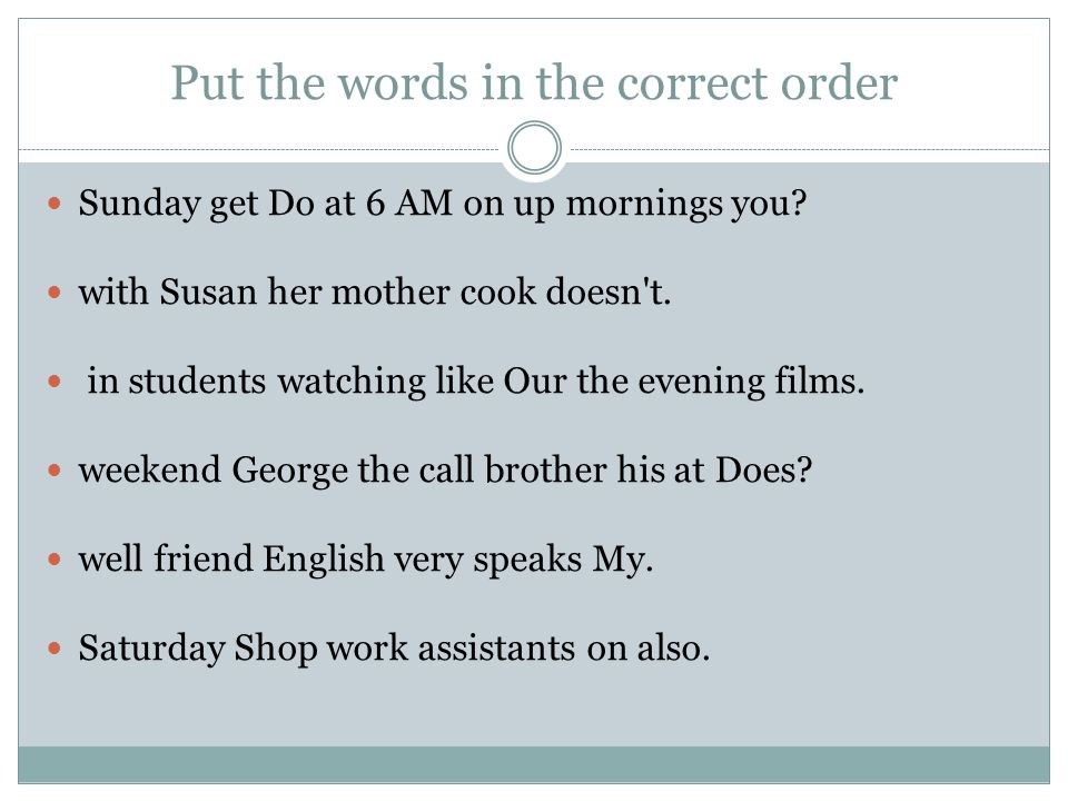 Put the words in the correct order Solution Do you get up at 6 AM on mornings.