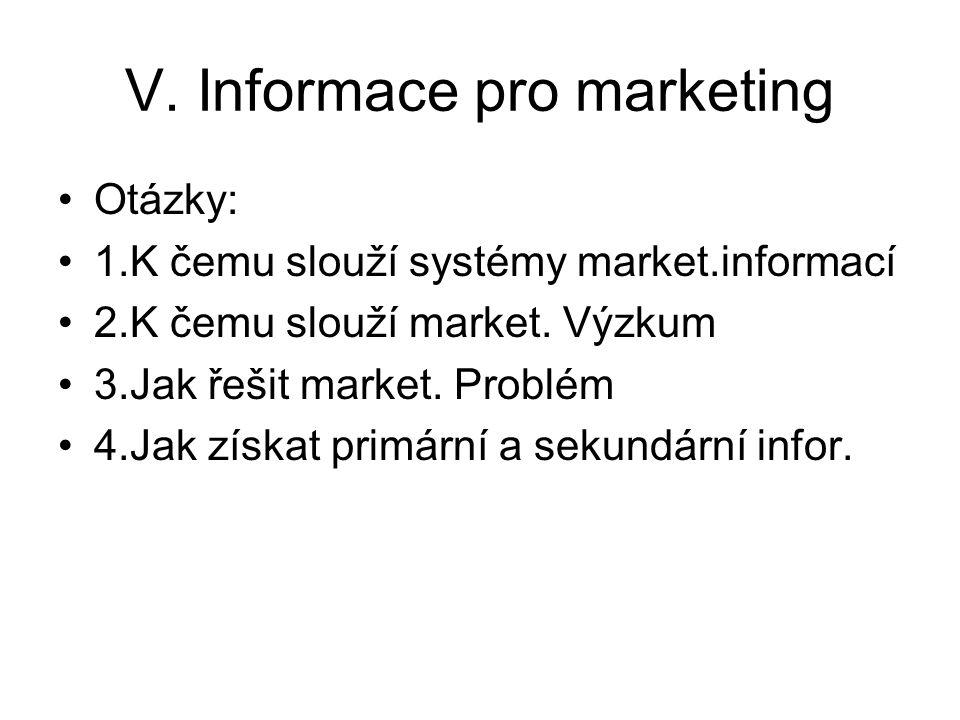 V. Informace pro marketing Otázky: 1.K čemu slouží systémy market.informací 2.K čemu slouží market. Výzkum 3.Jak řešit market. Problém 4.Jak získat pr