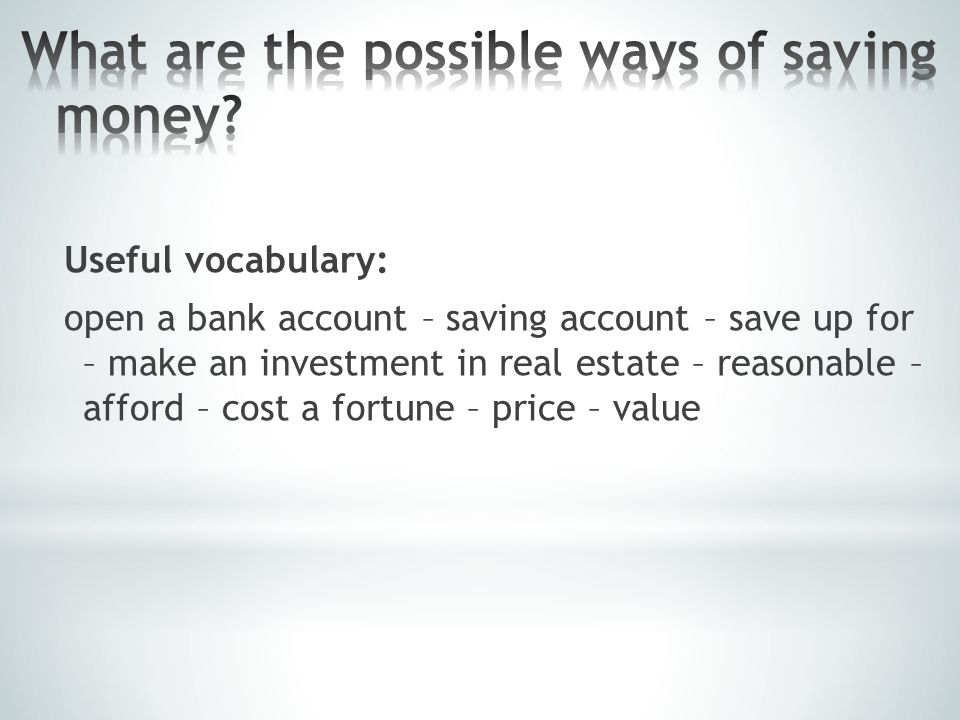 Useful vocabulary: open a bank account – saving account – save up for – make an investment in real estate – reasonable – afford – cost a fortune – price – value