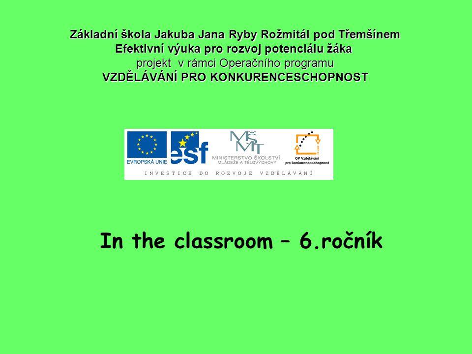 In the classroom – 6.ročník Základní škola Jakuba Jana Ryby Rožmitál pod Třemšínem Efektivní výuka pro rozvoj potenciálu žáka projekt v rámci Operační