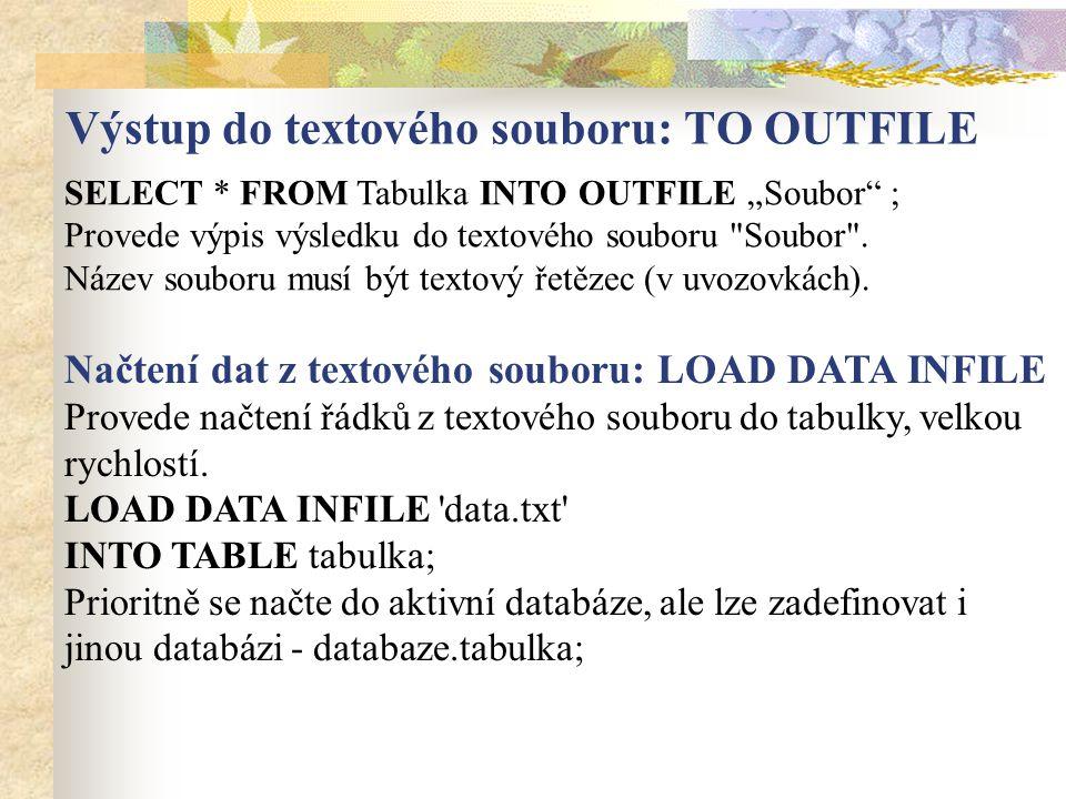 """Výstup do textového souboru: TO OUTFILE SELECT * FROM Tabulka INTO OUTFILE """"Soubor"""" ; Provede výpis výsledku do textového souboru"""