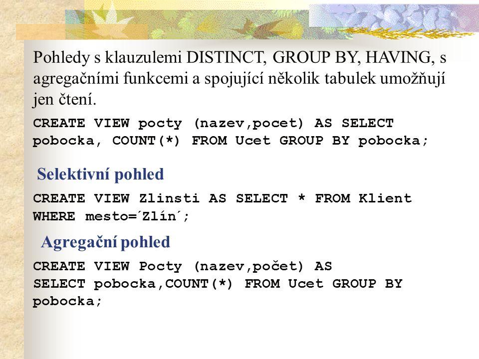 CREATE VIEW pocty (nazev,pocet) AS SELECT pobocka, COUNT(*) FROM Ucet GROUP BY pobocka; Pohledy s klauzulemi DISTINCT, GROUP BY, HAVING, s agregačními