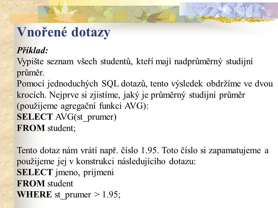 Příklad: Vypište seznam všech studentů, kteří mají nadprůměrný studijní průměr. Pomocí jednoduchých SQL dotazů, tento výsledek obdržíme ve dvou krocíc