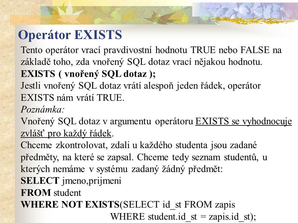 Tento operátor vrací pravdivostní hodnotu TRUE nebo FALSE na základě toho, zda vnořený SQL dotaz vrací nějakou hodnotu. EXISTS ( vnořený SQL dotaz );