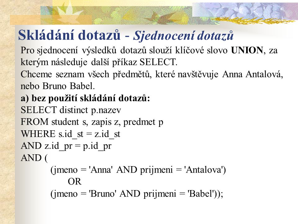 b) s pomocí sjednocení : SELECT p.nazev FROM student s, zapis z, predmet p WHERE s.id_st = z.id_st AND z.id_pr = p.id_pr AND jmeno = Anna AND prijmeni = Antalova UNION SELECT p.nazev FROM student s, zapis z, predmet p WHERE s.id_st = z.id_st AND z.id_pr = p.id_pr AND jmeno = Bruno AND prijmeni = Babel ; Skládání dotazů - Sjednocení dotazů
