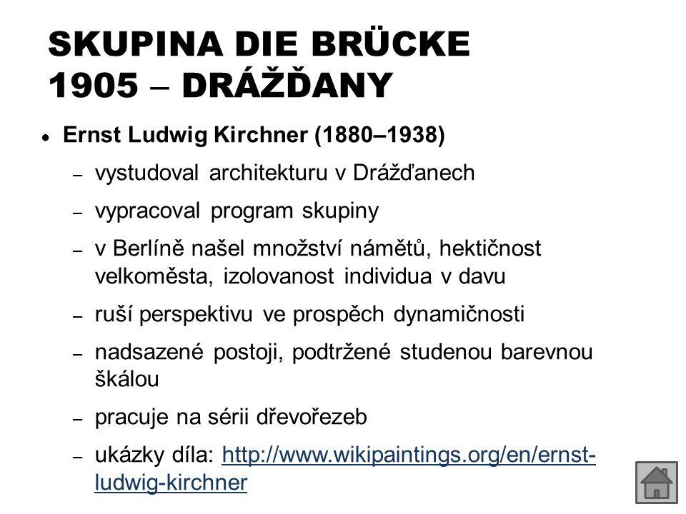SKUPINA DIE BRÜCKE 1905 – DRÁŽĎANY ● Ernst Ludwig Kirchner (1880–1938) – vystudoval architekturu v Drážďanech – vypracoval program skupiny – v Berlíně