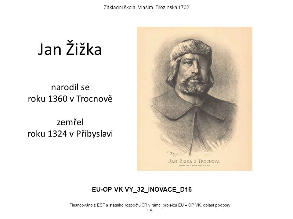 Jan Žižka narodil se roku 1360 v Trocnově zemřel roku 1324 v Přibyslavi Základní škola, Vlašim, Březinská 1702 EU-OP VK VY_32_INOVACE_D16 Financováno