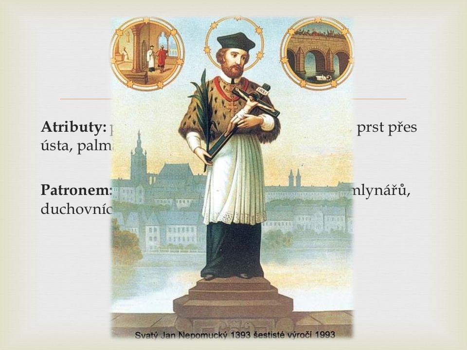  Atributy: pět hvězd kolem hlavy, kříž v ruce, prst přes ústa, palma Patronem: Česka, Bavorska, loďařů, vorařů, mlynářů, duchovních, cti a zpovědního tajemství