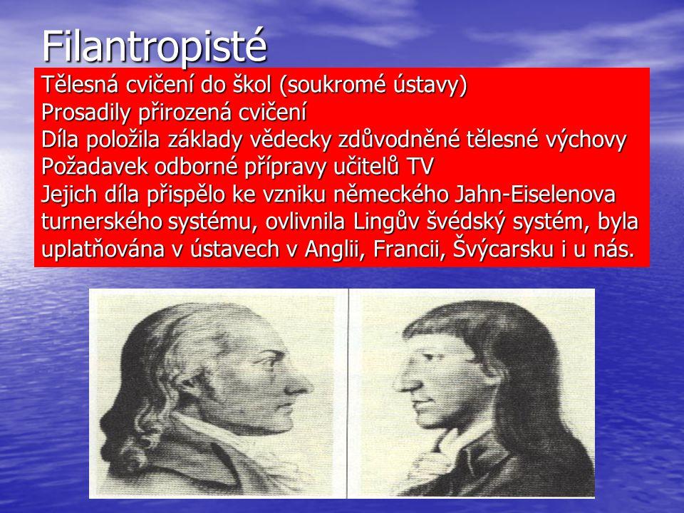 Filantropisté Tělesná cvičení do škol (soukromé ústavy) Prosadily přirozená cvičení Díla položila základy vědecky zdůvodněné tělesné výchovy Požadavek odborné přípravy učitelů TV Jejich díla přispělo ke vzniku německého Jahn-Eiselenova turnerského systému, ovlivnila Lingův švédský systém, byla uplatňována v ústavech v Anglii, Francii, Švýcarsku i u nás.