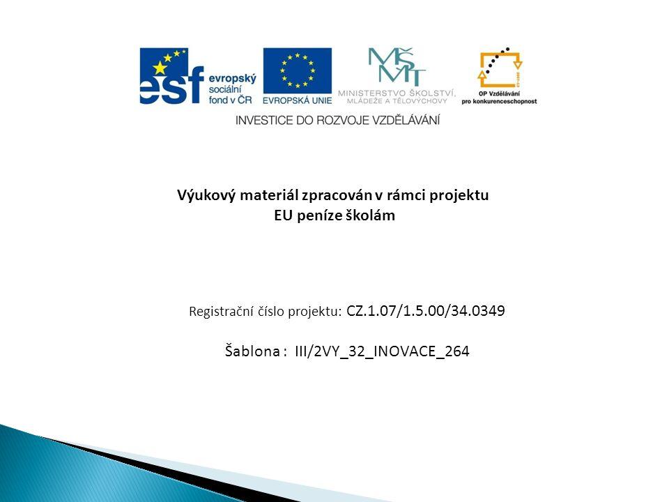 Výukový materiál zpracován v rámci projektu EU peníze školám Registrační číslo projektu: CZ.1.07/1.5.00/34.0349 Šablona : III/2VY_32_INOVACE_264