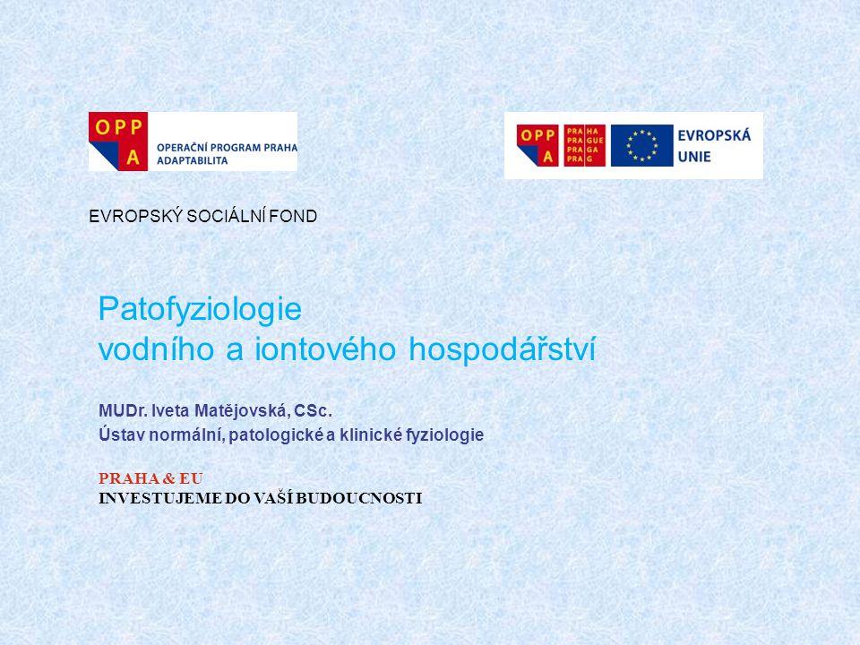 Patofyziologie vodního a iontového hospodářství EVROPSKÝ SOCIÁLNÍ FOND PRAHA & EU INVESTUJEME DO VAŠÍ BUDOUCNOSTI MUDr. Iveta Matějovská, CSc. Ústav n