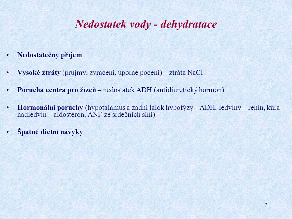8 Dehydratace Nadměrný úbytek tekutin – nejčastější příčina poruch vodního hospodářství  Hypotonická - ↓ ECT a ↑ ICT Příčiny: ztráta soli (dlouhodobá neslaná dieta, příliš mnoho diuretik) hrazení ztrát tekutin pouze vodou bez minerálů Projevy: pokles TK, nebezpečí rozvoje šoku…  Hypertonická - ↓ ECT i ICT Příčina: malý přísun vody při jejím nedostatku (při sportovní zátěži) ztráty hypotonické tekutiny při horečce, průjmu, cukrovce Projevy: žízeň, pokles tělesné hmotnosti, apatie, neklid, zvýšená tělesná teplota, poruchy vědomí, křeče, hypotenze  Izotonická - ↓ ECT, nemění se ICT Příčiny: ztráta tekutin z GIT – zvracení, průjem, krvácení, velké pocení, popáleniny Projevy: únava, apatie, poruchy vědomí, křeče