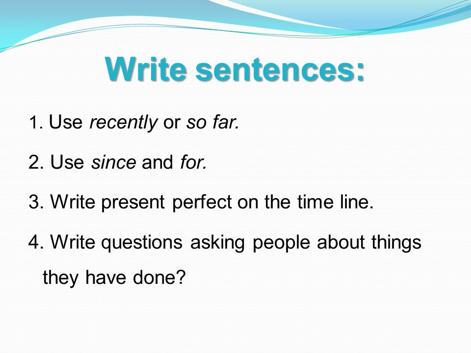 Write sentences: 1. Use recently or so far. 2. Use since and for.