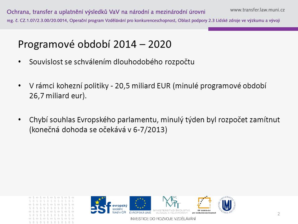 2 Programové období 2014 – 2020 Souvislost se schválením dlouhodobého rozpočtu V rámci kohezní politiky - 20,5 miliard EUR (minulé programové období 26,7 miliard eur).