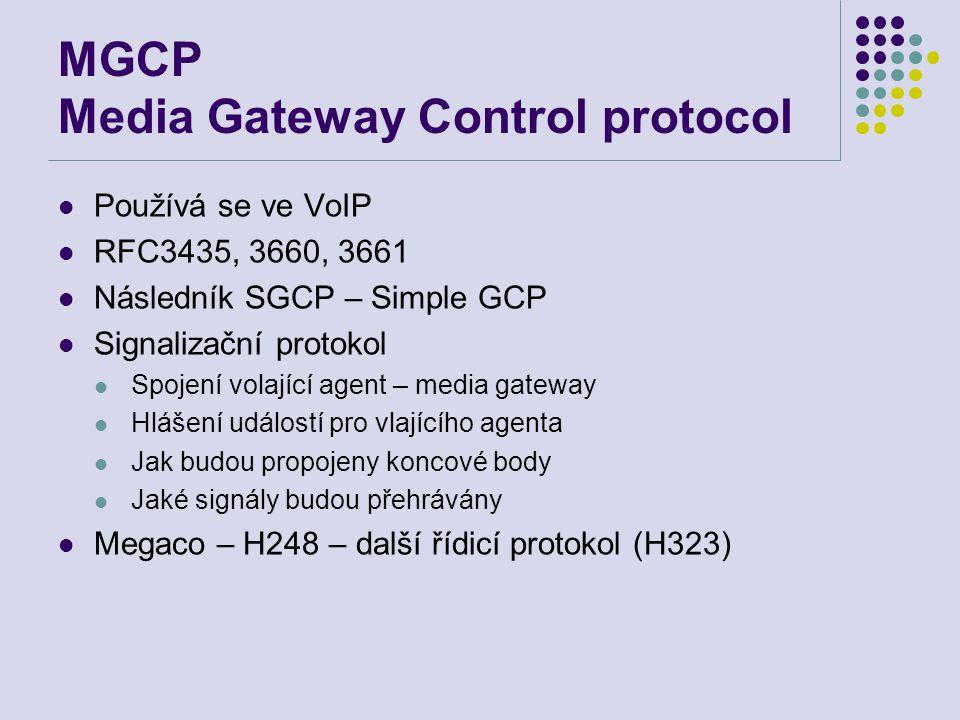 MGCP Media Gateway Control protocol Používá se ve VoIP RFC3435, 3660, 3661 Následník SGCP – Simple GCP Signalizační protokol Spojení volající agent – media gateway Hlášení událostí pro vlajícího agenta Jak budou propojeny koncové body Jaké signály budou přehrávány Megaco – H248 – další řídicí protokol (H323)