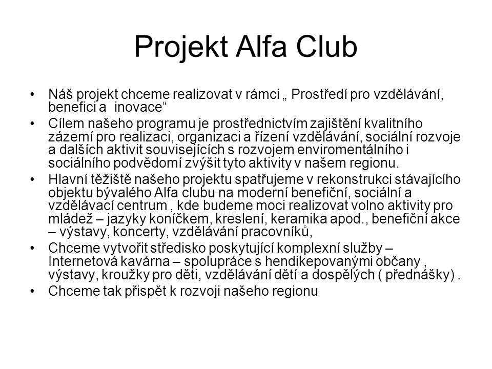 """Projekt Alfa Club Náš projekt chceme realizovat v rámci """" Prostředí pro vzdělávání, benefici a inovace Cílem našeho programu je prostřednictvím zajištění kvalitního zázemí pro realizaci, organizaci a řízení vzdělávání, sociální rozvoje a dalších aktivit souvisejících s rozvojem enviromentálního i sociálního podvědomí zvýšit tyto aktivity v našem regionu."""