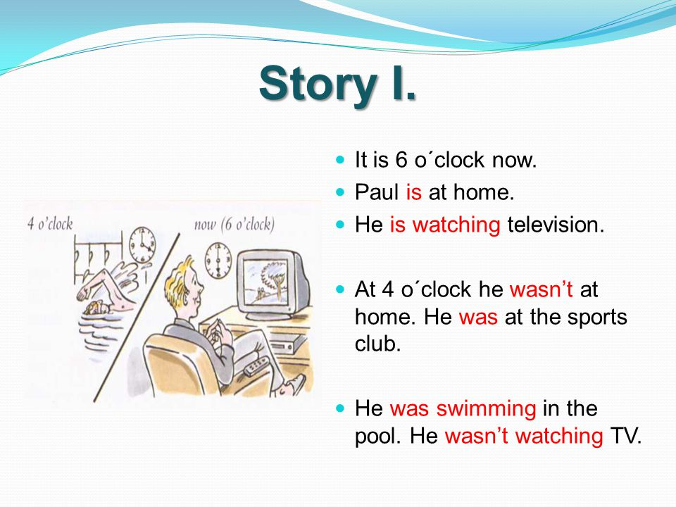 Story I.It is 6 o´clock now. Paul is at home. He is watching television.