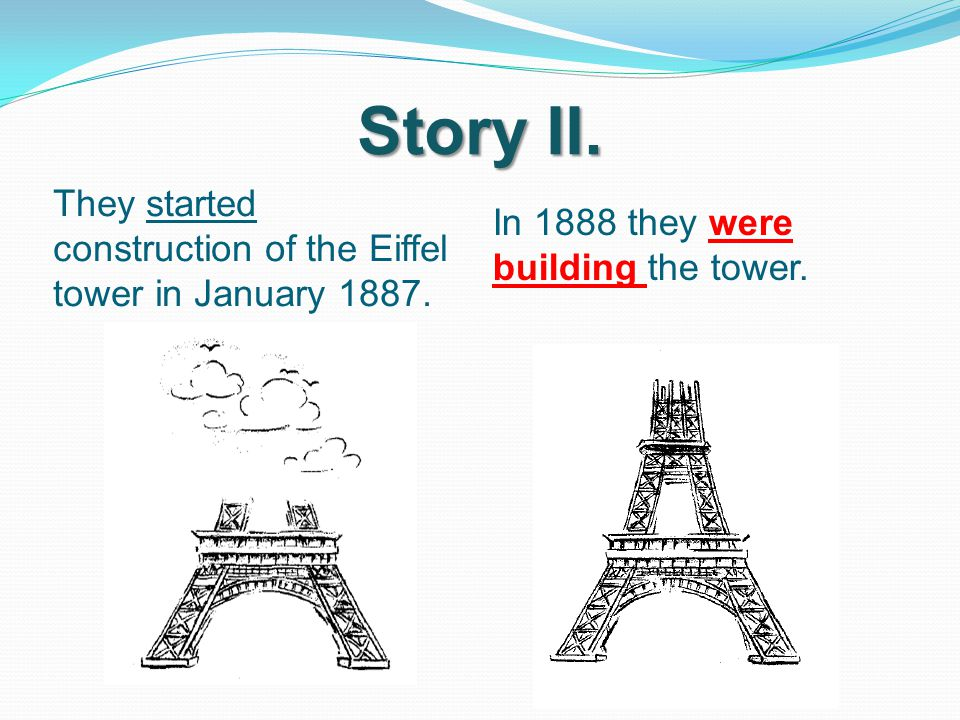 Story II. They started construction of the Eiffel tower in January 1887. In 1888 they were building the tower.