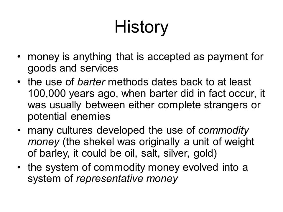 History money is anything that is accepted as payment for goods and services the use of barter methods dates back to at least 100,000 years ago, when barter did in fact occur, it was usually between either complete strangers or potential enemies many cultures developed the use of commodity money (the shekel was originally a unit of weight of barley, it could be oil, salt, silver, gold) the system of commodity money evolved into a system of representative money