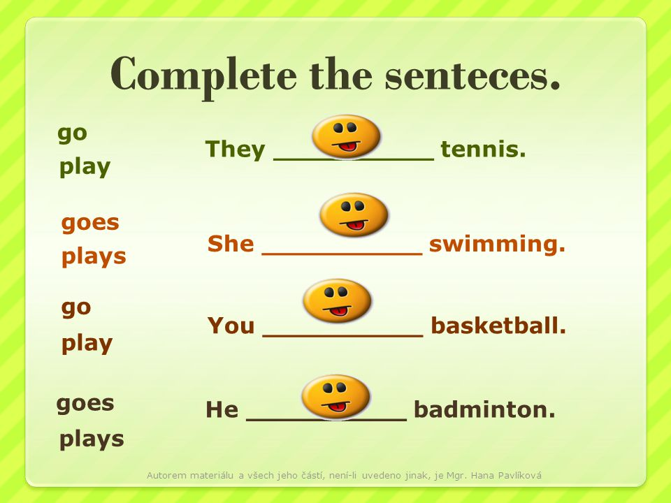Complete the senteces. go play They __________ tennis. go goes plays play plays She __________ swimming. You __________ basketball. He __________ badm