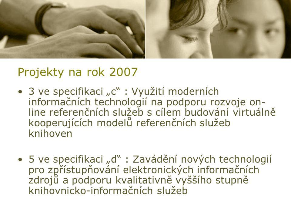 """Projekty na rok 2007 3 ve specifikaci """"c : Využití moderních informačních technologií na podporu rozvoje on- line referenčních služeb s cílem budování virtuálně kooperujících modelů referenčních služeb knihoven 5 ve specifikaci """"d : Zavádění nových technologií pro zpřístupňování elektronických informačních zdrojů a podporu kvalitativně vyššího stupně knihovnicko-informačních služeb"""