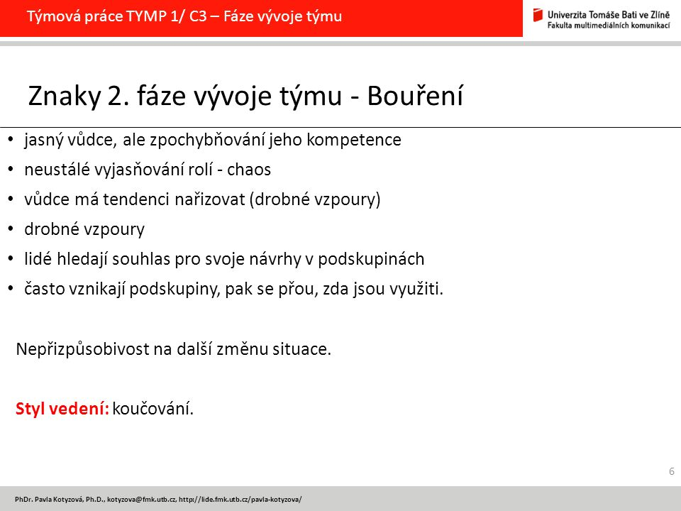 PhDr. Pavla Kotyzová, Ph.D., kotyzova@fmk.utb.cz, http://lide.fmk.utb.cz/pavla-kotyzova/ Týmová práce TYMP 1/ C3 – Fáze vývoje týmu 6 jasný vůdce, ale