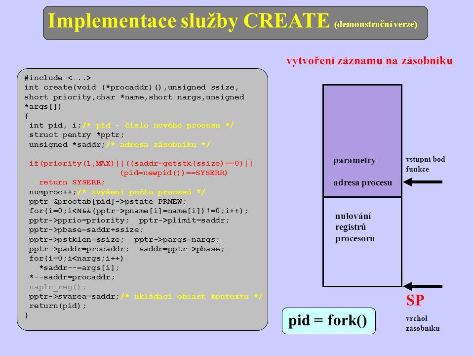 vstupní bod funkce SP vrchol zásobníku pid = fork() parametry adresa procesu nulování registrů procesoru #include int create(void (*procaddr)(),unsigned ssize, short priority,char *name,short nargs,unsigned *args[]) { int pid, i;/* pid - číslo nového procesu */ struct pentry *pptr; unsigned *saddr;/* adresa zásobníku */ if(priority(1,MAX)||((saddr=getstk(ssize)==0)|| (pid=newpid())==SYSERR) return SYSERR; numproc++;/* zvýšení počtu procesů */ pptr=&proctab[pid]->pstate=PRNEW; for(i=0;i pname[i]=name[i])!=0;i++); pptr->pprio=priority; pptr->plimit=saddr; pptr->pbase=saddr+ssize; pptr->pstklen=ssize; pptr->pargs=nargs; pptr->paddr=procaddr; saddr=pptr->pbase; for(i=0;i<nargs;i++) *saddr--=args[i]; *--saddr=procaddr; napln_reg(); pptr->svarea=saddr;/* ukládací oblast kontextu */ return(pid); } Implementace služby CREATE (demonstrační verze) vytvoření záznamu na zásobníku
