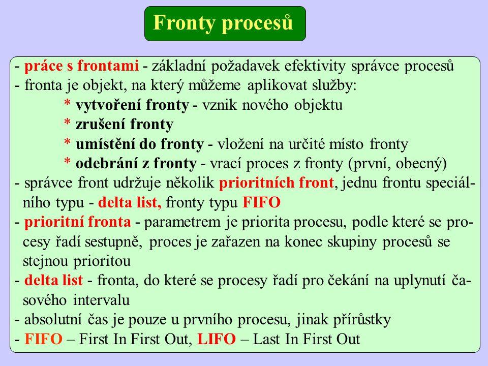 - práce s frontami - základní požadavek efektivity správce procesů - fronta je objekt, na který můžeme aplikovat služby: * vytvoření fronty - vznik nového objektu * zrušení fronty * umístění do fronty - vložení na určité místo fronty * odebrání z fronty - vrací proces z fronty (první, obecný) - správce front udržuje několik prioritních front, jednu frontu speciál- ního typu - delta list, fronty typu FIFO - prioritní fronta - parametrem je priorita procesu, podle které se pro- cesy řadí sestupně, proces je zařazen na konec skupiny procesů se stejnou prioritou - delta list - fronta, do které se procesy řadí pro čekání na uplynutí ča- sového intervalu - absolutní čas je pouze u prvního procesu, jinak přírůstky - FIFO – First In First Out, LIFO – Last In First Out Fronty procesů