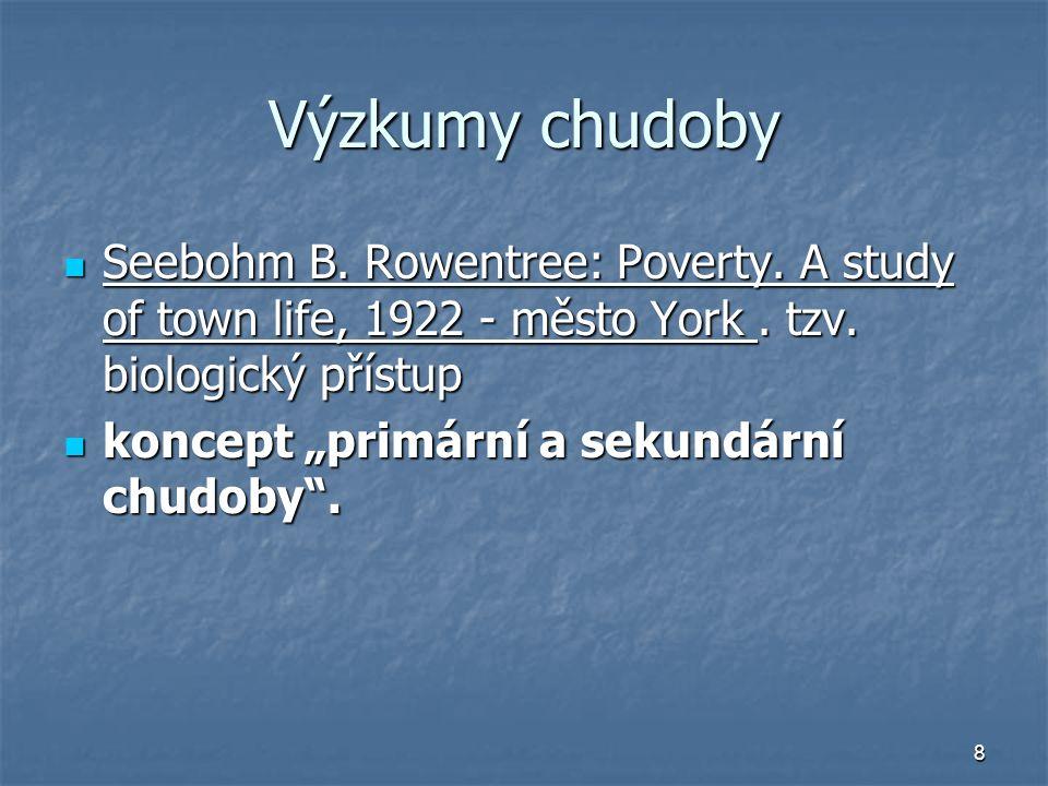 8 Výzkumy chudoby Seebohm B. Rowentree: Poverty. A study of town life, 1922 - město York. tzv. biologický přístup Seebohm B. Rowentree: Poverty. A stu