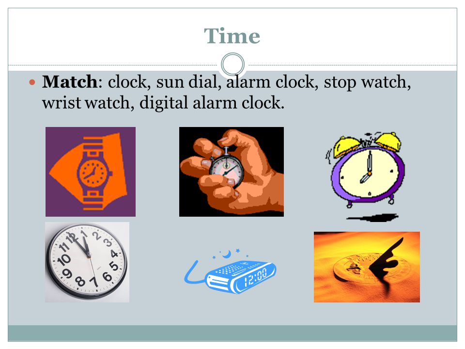 Time Match: clock, sun dial, alarm clock, stop watch, wrist watch, digital alarm clock.