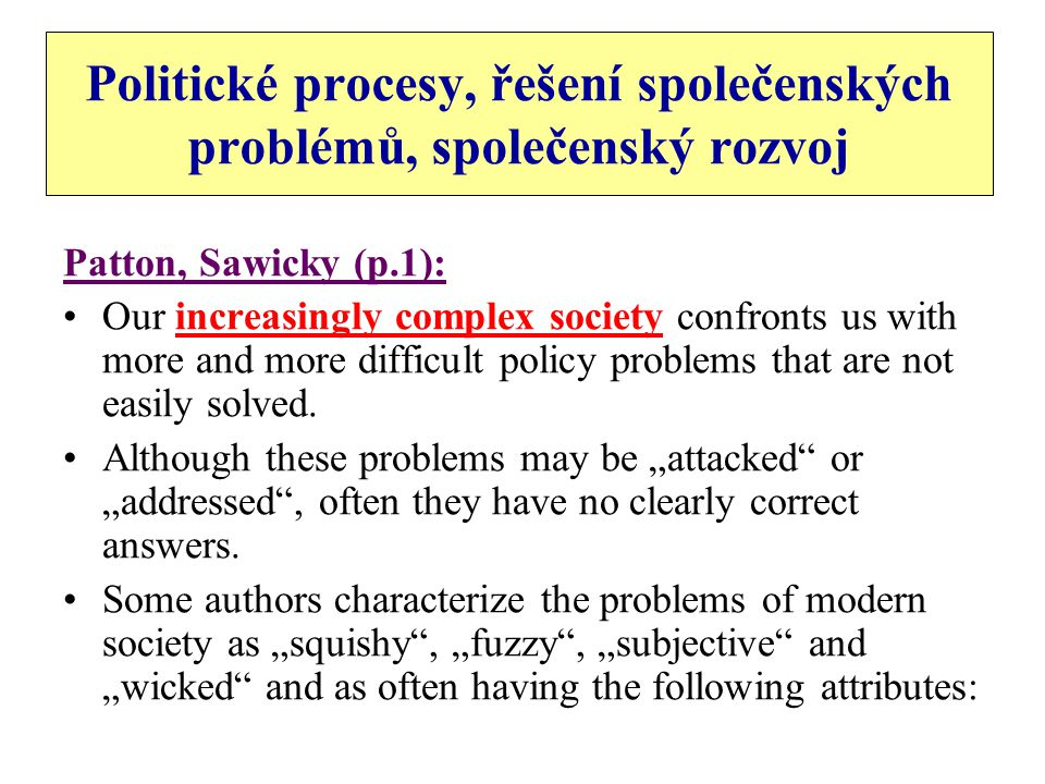 Social problems attributes Patton, Sawicki: They are not well defined They are seldom purely technical or purely political Their solutions cannot usually be proven to be corrected before application No problem solutions are seldom both best and cheapest The adequacy of the solution is often difficult to measure against notions of the public good The fairness of solutions is impossible to measure objectively