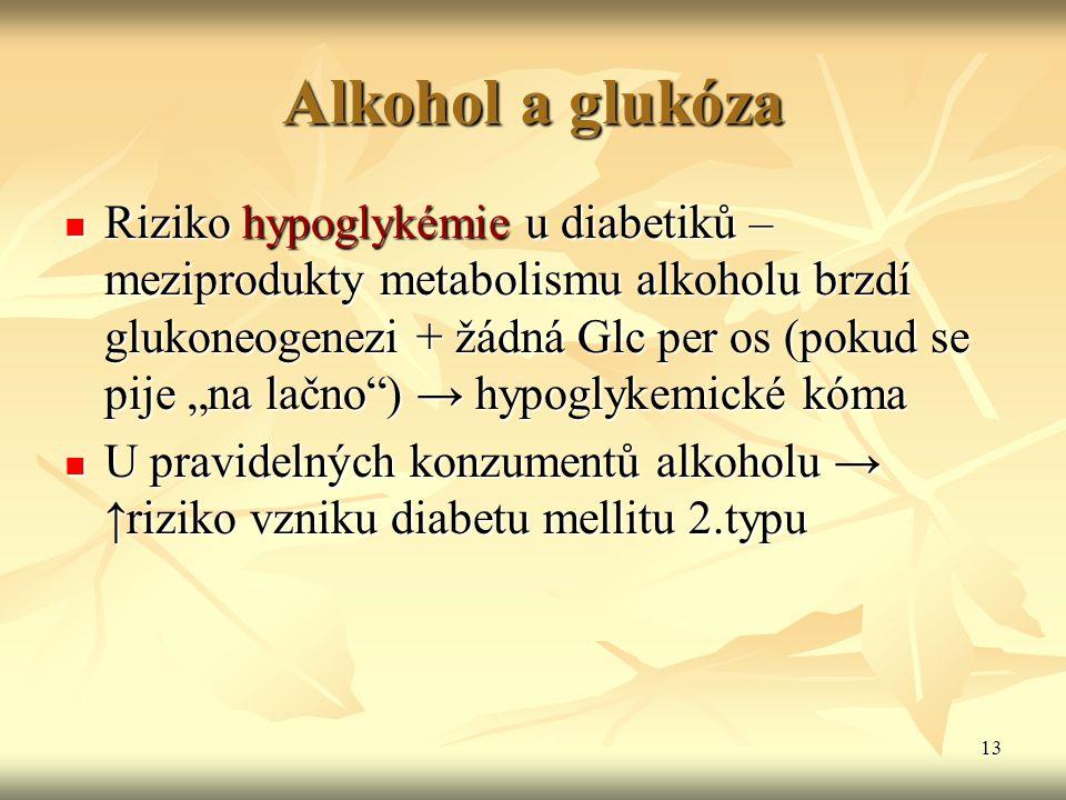 "13 Alkohol a glukóza Riziko hypoglykémie u diabetiků – meziprodukty metabolismu alkoholu brzdí glukoneogenezi + žádná Glc per os (pokud se pije ""na la"