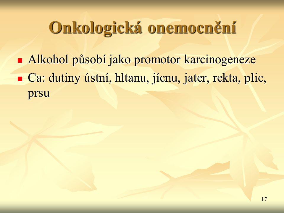 17 Onkologická onemocnění Alkohol působí jako promotor karcinogeneze Alkohol působí jako promotor karcinogeneze Ca: dutiny ústní, hltanu, jícnu, jater