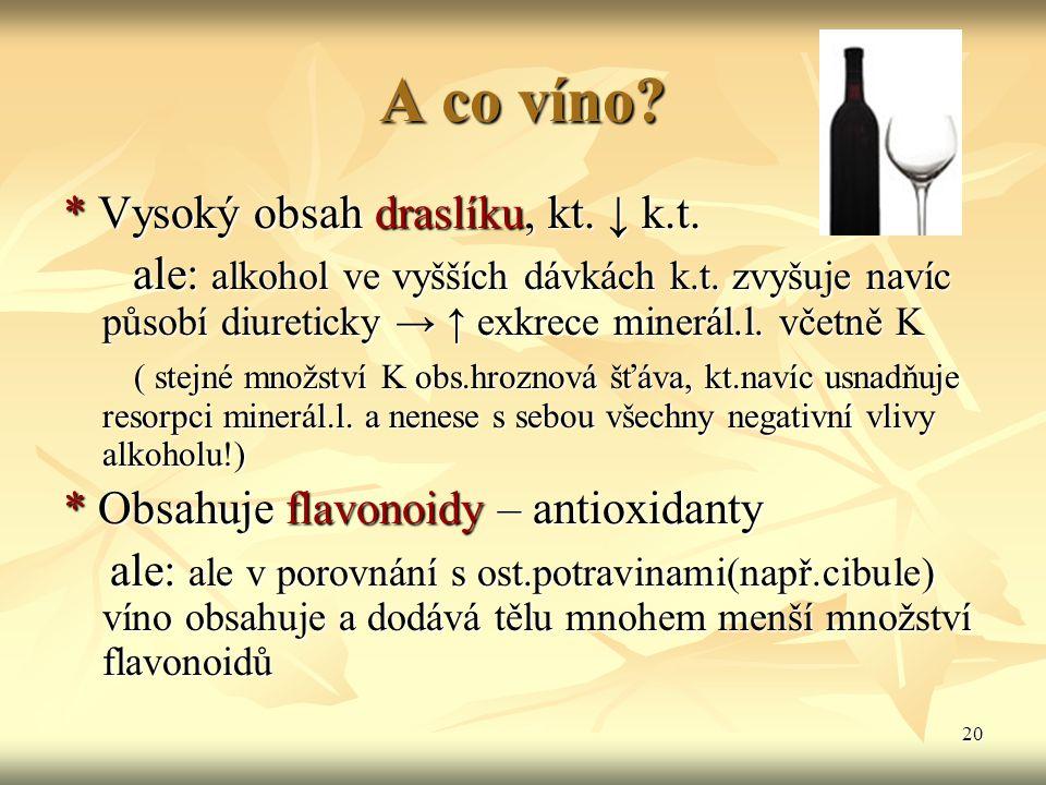 20 A co víno? * Vysoký obsah draslíku, kt. ↓ k.t. ale: alkohol ve vyšších dávkách k.t. zvyšuje navíc působí diureticky → ↑ exkrece minerál.l. včetně K