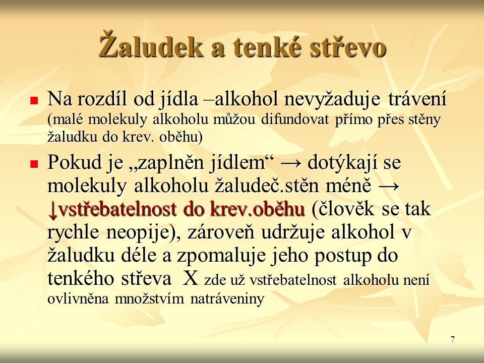 7 Žaludek a tenké střevo Na rozdíl od jídla –alkohol nevyžaduje trávení (malé molekuly alkoholu můžou difundovat přímo přes stěny žaludku do krev. obě