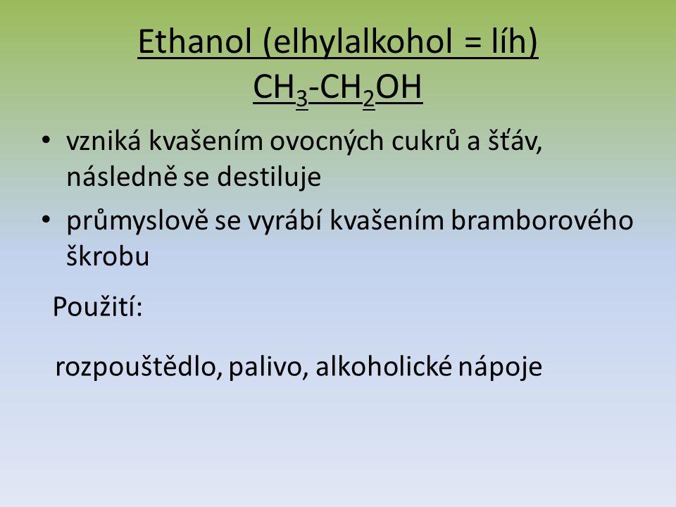 Ethanol (elhylalkohol = líh) CH 3 -CH 2 OH vzniká kvašením ovocných cukrů a šťáv, následně se destiluje průmyslově se vyrábí kvašením bramborového škrobu Použití: rozpouštědlo, palivo, alkoholické nápoje