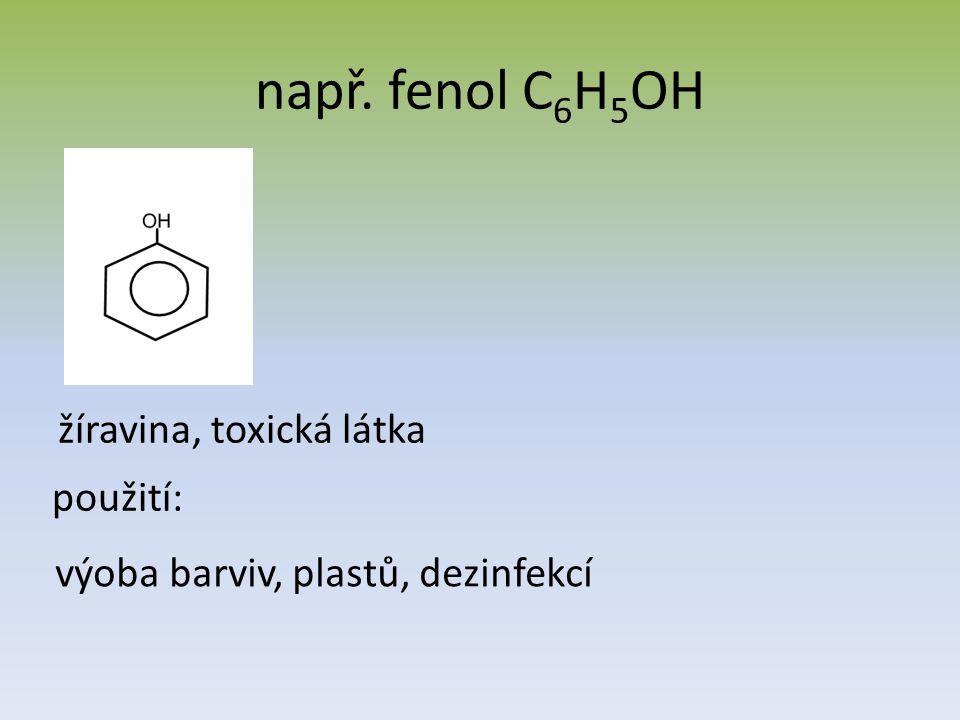např. fenol C 6 H 5 OH žíravina, toxická látka použití: výoba barviv, plastů, dezinfekcí