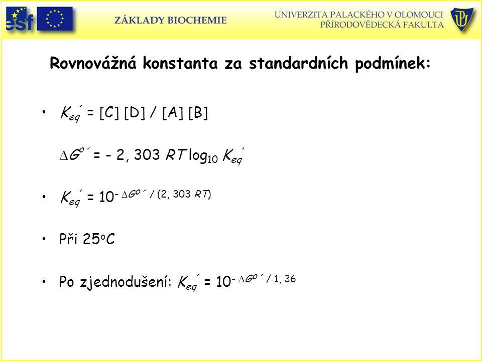 K eq ´ = [C] [D] / [A] [B]  G o ´ = - 2, 303 RT log 10 K eq ´ K eq ´ = 10 -  G o ´ / (2, 303 RT) Při 25 o C Po zjednodušení: K eq ´ = 10 -  G o ´ / 1, 36 Rovnovážná konstanta za standardních podmínek: