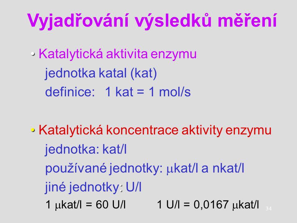 34 Katalytická aktivita enzymu jednotka katal (kat) definice:1 kat = 1 mol/s Katalytická koncentrace aktivity enzymu jednotka: kat/l používané jednotk
