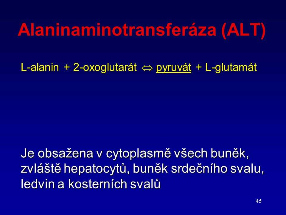 45 Alaninaminotransferáza (ALT) L-alanin + 2-oxoglutarát  pyruvát + L-glutamát Je obsažena v cytoplasmě všech buněk, zvláště hepatocytů, buněk srdečn