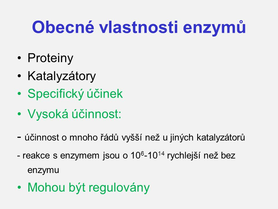 Obecné vlastnosti enzymů Proteiny Katalyzátory Specifický účinek Vysoká účinnost: - účinnost o mnoho řádů vyšší než u jiných katalyzátorů - reakce s e