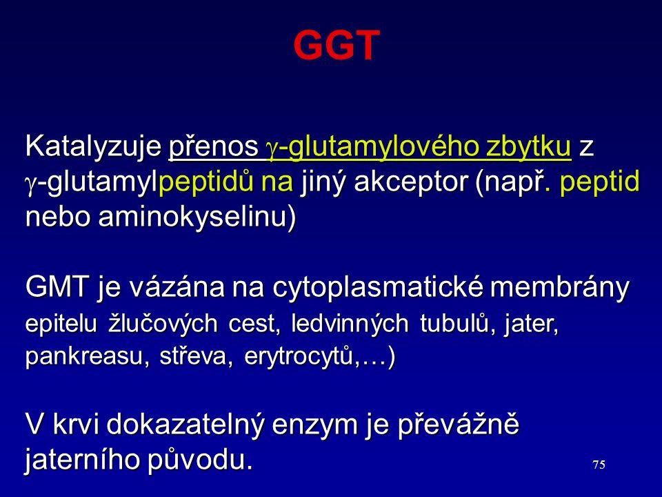 75 GGT Katalyzuje přenos  -glutamylového zbytku z  -glutamylpeptidů na jiný akceptor (např. peptid nebo aminokyselinu) GMT je vázána na cytoplasmati
