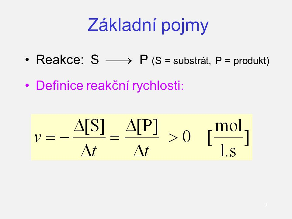 Základní pojmy Reakce: S  P (S = substrát, P = produkt) Definice reakční rychlosti : 9