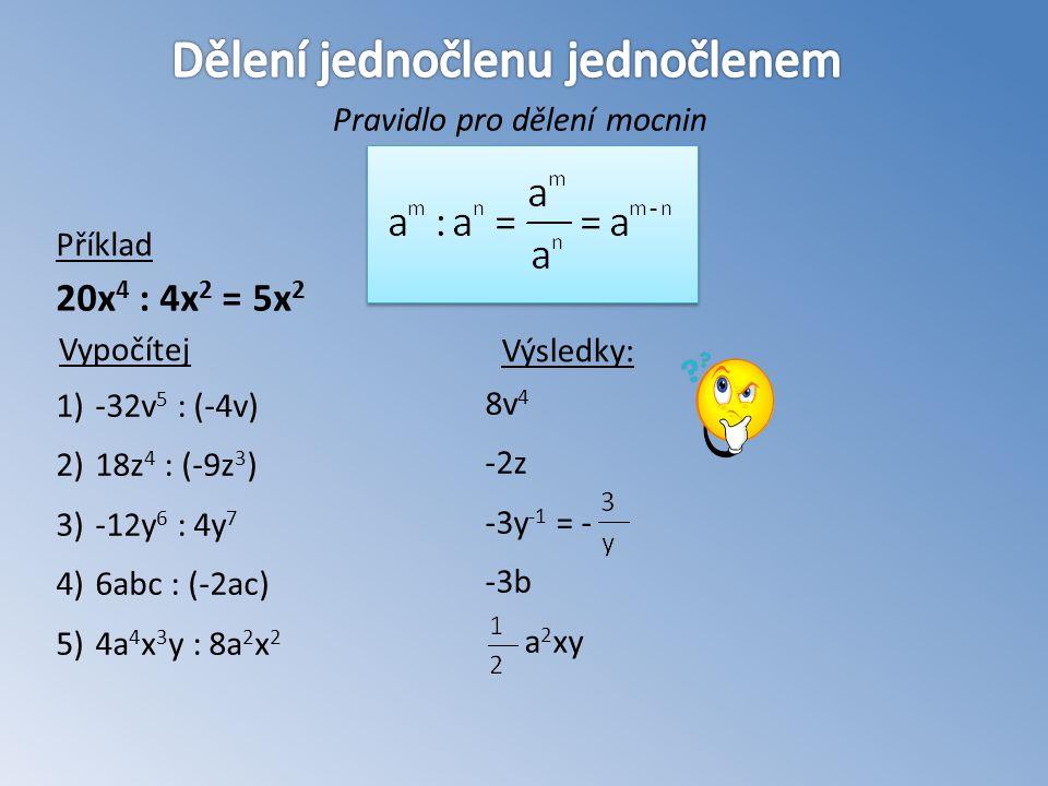 Pravidlo pro dělení mocnin Příklad 20x 4 : 4x 2 = 5x 2 - 1)-32v 5 : (-4v) 2)18z 4 : (-9z 3 ) 3)-12y 6 : 4y 7 4)6abc : (-2ac) 5)4a 4 x 3 y : 8a 2 x 2 Vypočítej Výsledky: 8v 4 -2z -3y -1 = - -3b a 2 xy