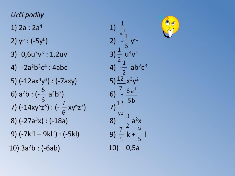 Urči podíly 1) 2a : 2a 4 2) y 5 : (-5y 6 ) 3) 0,6u 5 v 3 : 1,2uv 4) -2a 2 b 3 c 4 : 4abc 5) (-12ax 4 y 3 ) : (-7axy) 6) a 7 b : (- a 4 b 2 ) 7) (-14xy 5 z 6 ) : (- xy 6 z 7 ) 8) (-27a 3 x) : (-18a) 9) (-7k 2 l – 9kl 2 ) : (-5kl) 1) 2) - y -1 3) u 4 v 2 4) - ab 2 c 3 5) x 3 y 2 6) - 7) 8) a 2 x 9) k + l 10) 3a 2 b : (-6ab) 10) – 0,5a