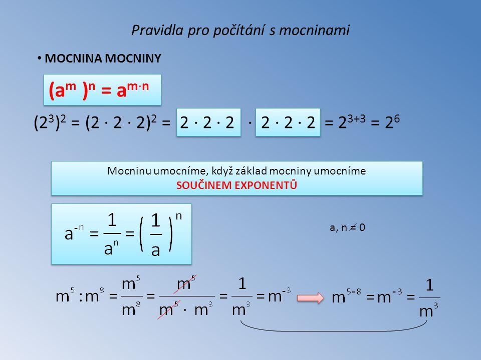 MOCNINA MOCNINY Pravidla pro počítání s mocninami (a m ) n = a m∙n (2 3 ) 2 = (2 ∙ 2 ∙ 2) 2 = 2 ∙ 2 ∙ 2 ∙ 2 ∙ 2 ∙ 2 = 2 3+3 = 2 6 Mocninu umocníme, když základ mocniny umocníme SOUČINEM EXPONENTŮ - a, n = 0 - - -