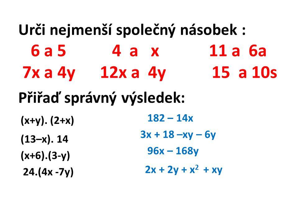 Urči nejmenší společný násobek : 6 a 5 4 a x 11 a 6a 7x a 4y 12x a 4y 15 a 10s Přiřaď správný výsledek: (x+y).